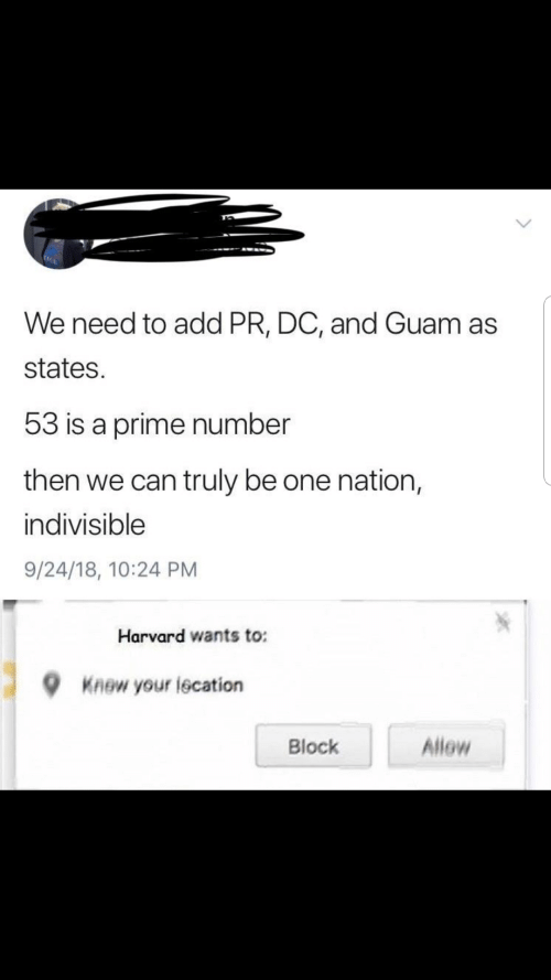 states: We need to add PR, DC, and Guam as  states.  53 is a prime number  then we can truly be one nation,  indivisible  9/24/18, 10:24 PM  Harvard wants to:  Knew your lecation  Allow  Block