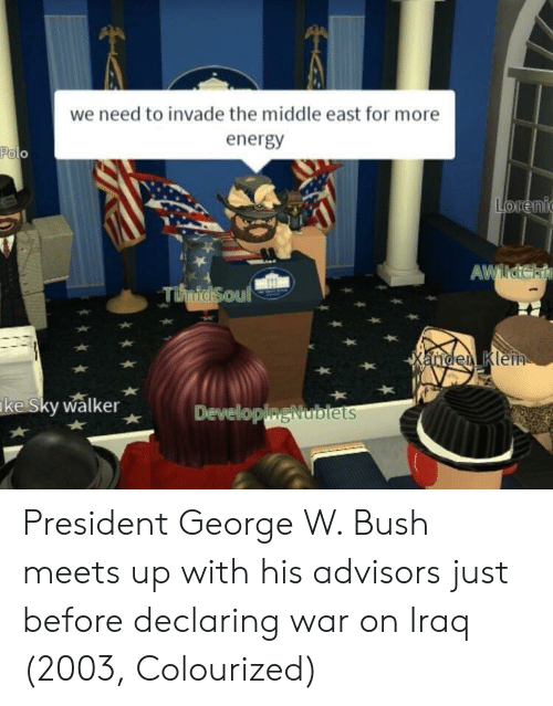 Energy, George W. Bush, and Iraq: we need to invade the middle east for more  energy  ke Sky walker  Developip  ODISNublets President George W. Bush meets up with his advisors just before declaring war on Iraq (2003, Colourized)