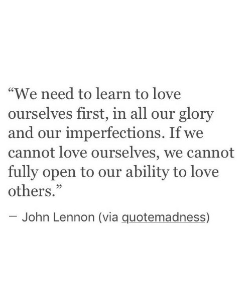"""glory: """"We need to learn to love  ourselves first, in all our glory  and our imperfections. If we  cannot love ourselves, we cannot  fully open to our ability to love  others.""""  C0  95  John Lennon (via quotemadness)"""