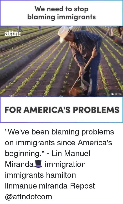 "Memes, Immigration, and Been: We need to stop  blaming immigrants  attn:  GETTY  FOR AMERICA'S PROBLEMS ""We've been blaming problems on immigrants since America's beginning."" - Lin Manuel Miranda🎩 immigration immigrants hamilton linmanuelmiranda Repost @attndotcom"