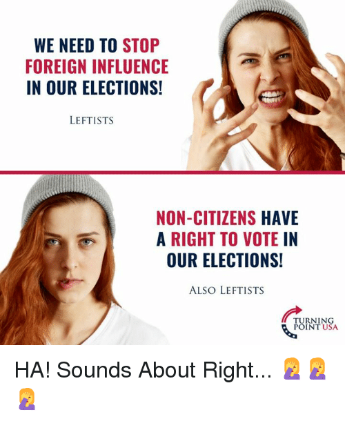 Memes, 🤖, and Usa: WE NEED TO STOP  FOREIGN INFLUENCE  IN OUR ELECTIONS!  LEFTISTS  NON-CITIZENS HAVE  A RIGHT TO VOTEIN  OUR ELECTIONS!  ALSO LEFTISTS  TURNING  POINT USA HA! Sounds About Right... 🤦♀️🤦♀️🤦♀️