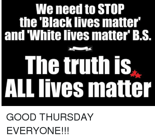 Black Live Matter: We need to STOP  the Black lives matter  and White lives matter B.S.  The truth is  ALL lives matter GOOD THURSDAY EVERYONE!!!