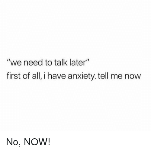 "Dank, Anxiety, and 🤖: ""we need to talk later""  first of all, i have anxiety. tell me now No, NOW!"