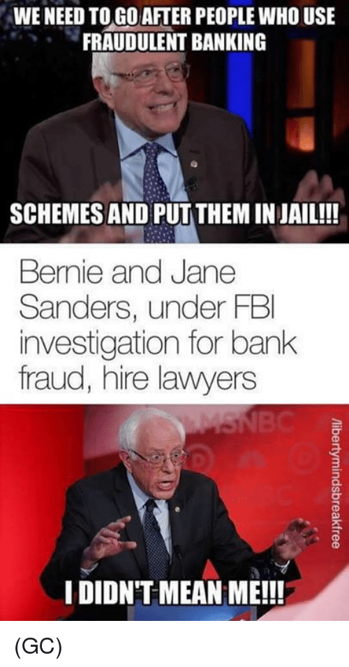Fbi, Jail, and Memes: WE NEED TOGO AFTER PEOPLE WHO USE  FRAUDULENT BANKING  SCHEMES AND PUT THEM IN JAIL!!!  Bernie and Jane  Sanders, under FBI  investigation for bank  fraud, hire lawyers  3  IDIDN'T MEAN ME!!! (GC)