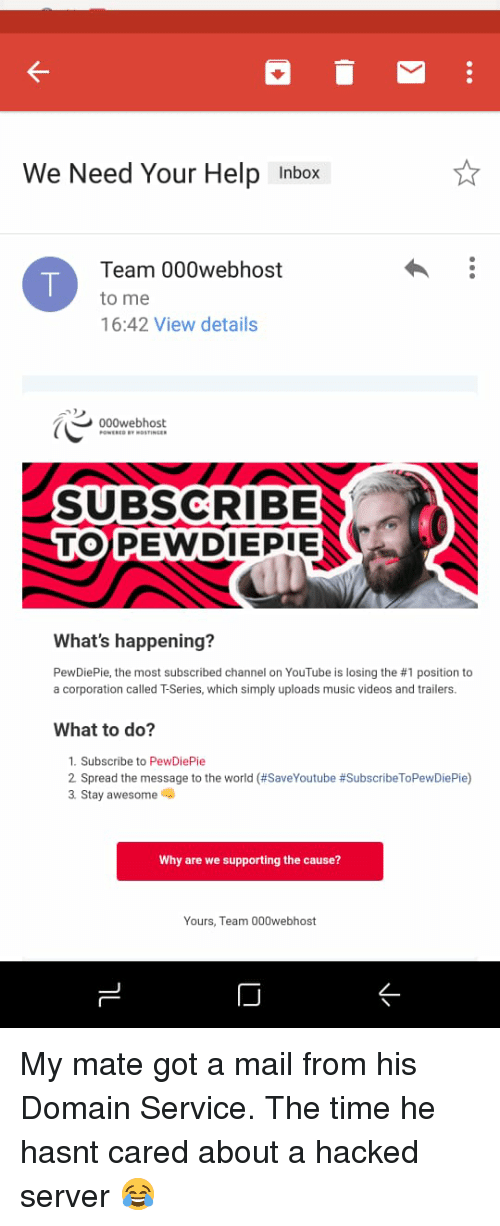 Music, Videos, and youtube.com: We Need Your Help Inbox  Team 000webhost  to me  16:42 View details  000webhost  ROSTINGER  SUBSCRIBE  TOPEWDIEPIE  What's happening?  PewDiePie, the most subscribed channel on YouTube is losing the #1 position to  a corporation called T-Series, which simply uploads music videos and trailers.  What to do?  1. Subscribe to PewDiePie  2 Spread the message to the world (#SaveYoutube #SubscribeToPewDiePie)  3 Stay awesome  Why are we supporting the cause?  Yours, Team 000webhost