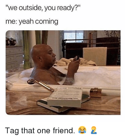 "Yeah, Hood, and One: ""we outside, you ready?""  me: yeah coming  Il Tag that one friend.  😂 🤦‍♂️"