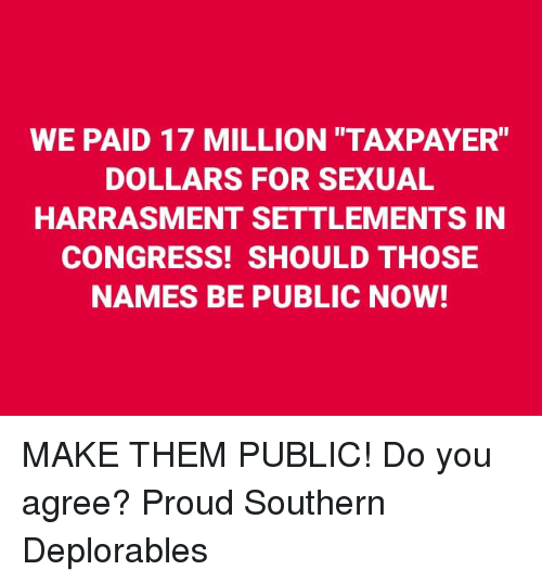 """Memes, Proud, and 🤖: WE PAID 17 MILLION TAXPAYER""""  DOLLARS FOR SEXUAL  HARRASMENT SETTLEMENTS IN  CONGRESS! SHOULD THOSE  NAMES BE PUBLIC NOW! MAKE THEM PUBLIC! Do you agree? Proud Southern Deplorables"""