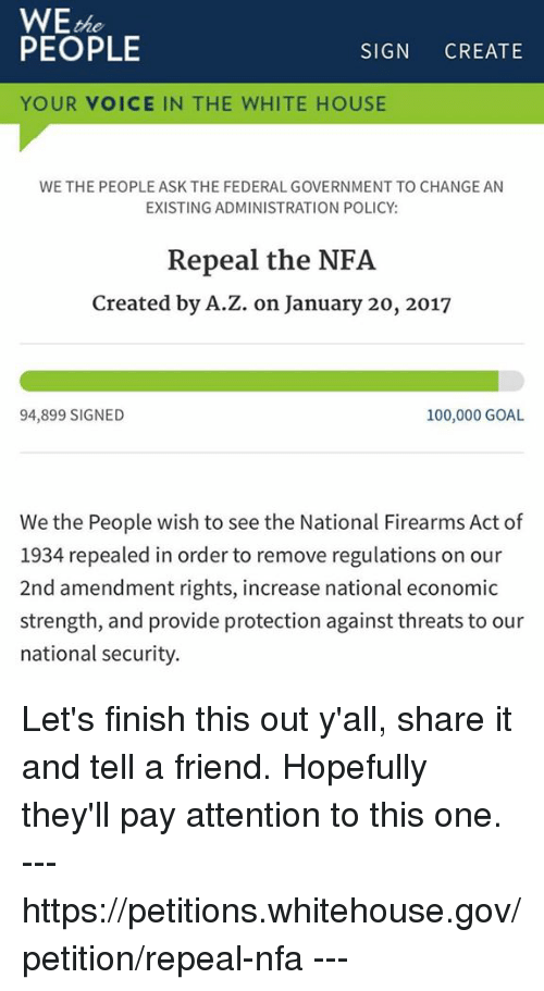 Memes, 🤖, and The National: WE  PEOPLE  SIGN  CREATE  YOUR VOICE IN THE WHITE HOUSE  WE THE PEOPLE ASK THE FEDERAL GOVERNMENT TO CHANGE AN  EXISTING ADMINISTRATION POLICY:  Repeal the NFA  Created by A.Z. on January 20, 2017  100,000 GOAL  94,899 SIGNED  We the People wish to see the National Firearms Act of  1934 repealed in order to remove regulations on our  2nd amendment rights, increase national economic  strength, and provide protection against threats to our  national security. Let's finish this out y'all, share it and tell a friend. Hopefully they'll pay attention to this one. --- https://petitions.whitehouse.gov/petition/repeal-nfa ---