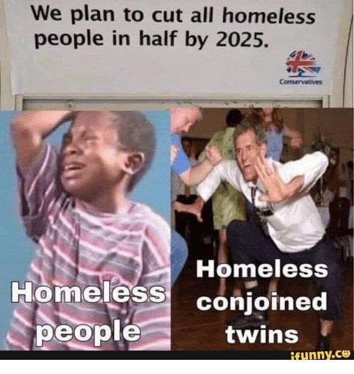 Homeless, Twins, and All: We plan to cut all homeless  people in half by 2025.  Conservatives  Homeless  Homeless conjoined  people  twins  ifunny.co