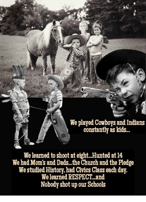 Church, Dallas Cowboys, and Moms: We played Cowboys and Indians  constantly as kids..  We learned to shoot at eight.. Hunted at 14  We had Mom's and Dads..the Church and the Pledge  We studied History.had Civics Class each day.  We learned RESPECT..and  Nobody shot up our Schools