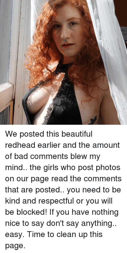 Read The Comments: We posted this beautiful redhead earlier and the amount of bad comments blew my mind.. the girls who post photos on our page read the comments that are posted.. you need to be kind and respectful or you will be blocked! If you have nothing nice to say don't say anything.. easy.  Time to clean up this page.
