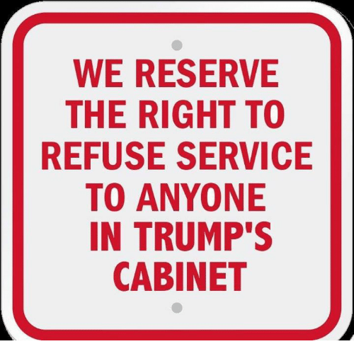 Service, Right, and Anyone: WE RESERVE  THE RIGHT TO  REFUSE SERVICE  TO ANYONE  IN TRUMP'S  CABINET