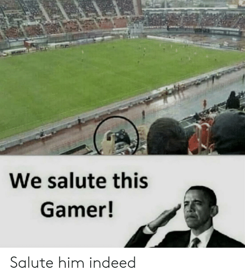 Indeed, Him, and Gamer: We salute this  Gamer! Salute him indeed