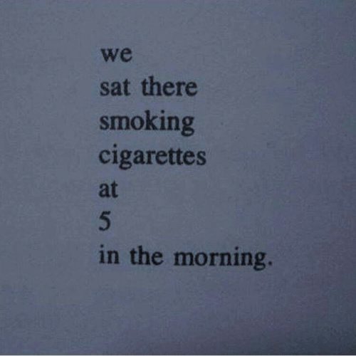 Smoking, Sat, and Cigarettes: we  sat there  smoking  cigarettes  at  in the morning.