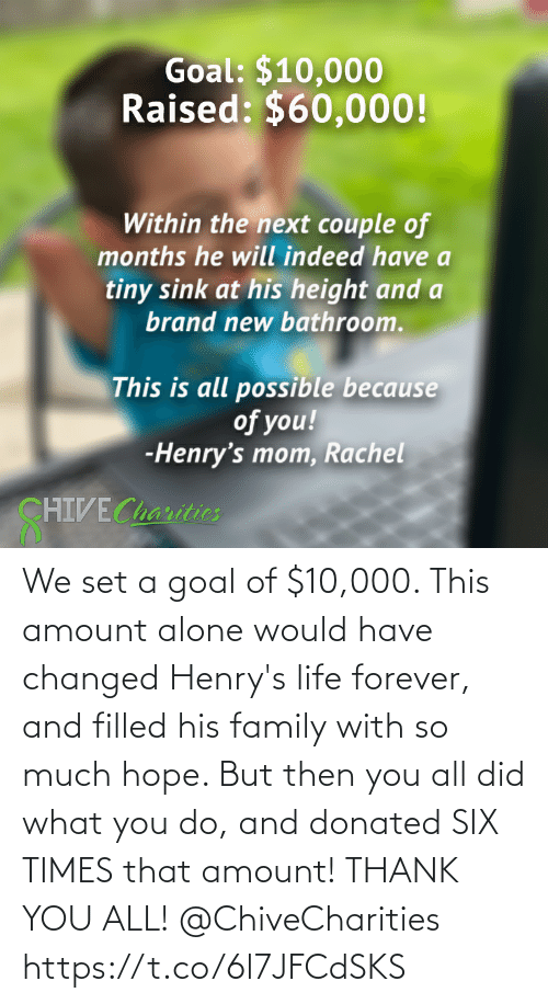 Goal: We set a goal of $10,000. This amount alone would have changed Henry's life forever, and filled his family with so much hope. But then you all did what you do, and donated SIX TIMES that amount! ⁠⁠THANK YOU ALL! @ChiveCharities https://t.co/6l7JFCdSKS