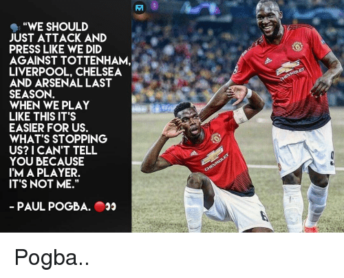 """Arsenal, Chelsea, and Memes: """"WE SHOULD  JUST ATTACK AND  PRESS LIKE WE DID  AGAINST TOTTENHAM,  LIVERPOOL, CHELSEA  AND ARSENAL LAST  SEASON.  WHEN WE PLAY  LIKE THIS IT'S  EASIER FOR US.  WHAT'S STOPPING  US? I CAN'T TELL  YOU BECAUSE  IM A PLAYER.  ITS NOT ME.""""  PAUL POGBA. Pogba.."""