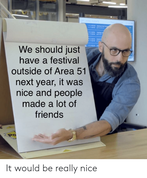 Friends, Festival, and Nice: We should just  have a festival  outside of Area 51  next year, it was  nice and people  made a lot of  friends  Po It would be really nice