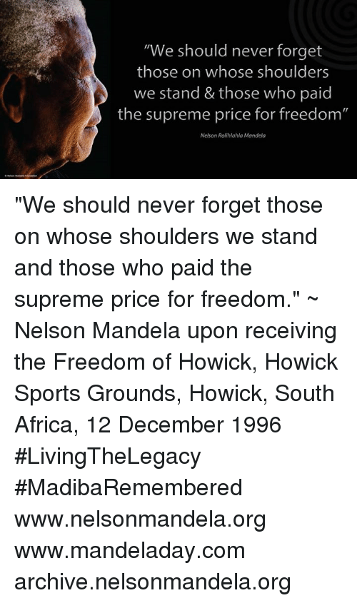 "Supremeness: ""We should never forget  those on whose shoulders  we stand & those who paid  the supreme price for freedom""  Nelson Rolihlahla Mandela ""We should never forget those on whose shoulders we stand and those who paid the supreme price for freedom."" ~ Nelson Mandela upon receiving the Freedom of Howick, Howick Sports Grounds, Howick, South Africa, 12 December 1996 #LivingTheLegacy #MadibaRemembered   www.nelsonmandela.org www.mandeladay.com archive.nelsonmandela.org"