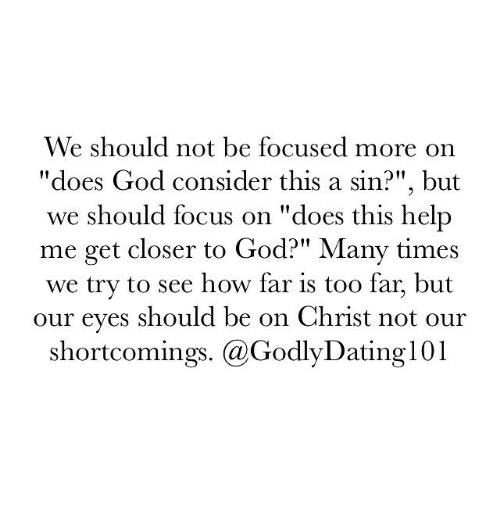 """Considence: We should not be focused more on  """"does God consider this a sin?"""", but  we should focus on """"does this help  me get closer to God?"""" Many times  we try to see how far is too far, but  our eyes should be on Christ not our  shortcomings. (a GodlyDating  01"""