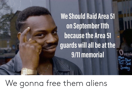 9/11, Aliens, and Free: We Should Raid Area 51  on September 11th  because the Area 51  guards will all be at the  (OPEN  peni  Mon  Tut-Thur  Tri -Sal  Sunday  9/11 memorial We gonna free them aliens