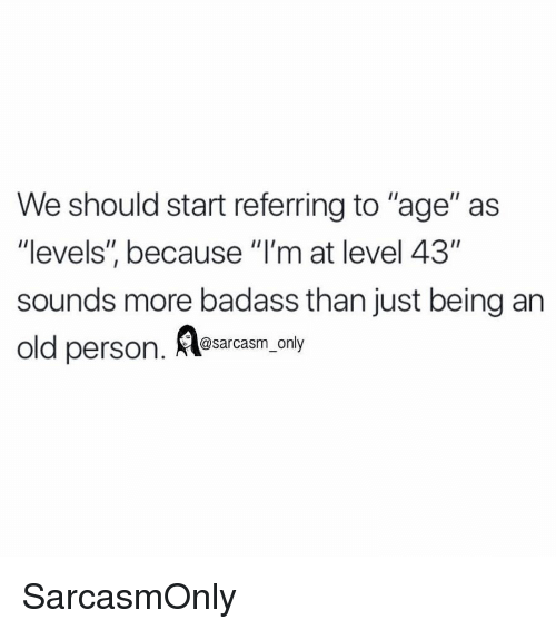 """Funny, Memes, and Badass: We should start referring to """"age"""" as  """"levels"""", because """"l'm at level 43""""  sounds more badass than just being an  old persorn  . Aesarcasm. ony SarcasmOnly"""