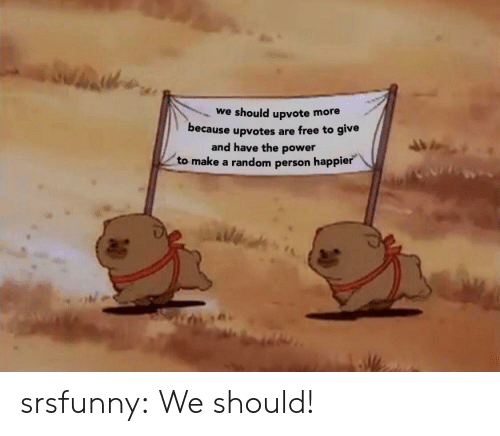 Tumblr, Blog, and Free: we should upvote more  because upvotes are free to give  and have the power  to make a random person happier srsfunny:  We should!