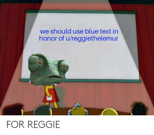 Reggie, Texting, and Blue: we should use blue text in  honor of u/reggiethelemur FOR REGGIE