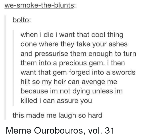Blunts, Meme, and Precious: we-smoke-the-blunts:  bolto  when i die i want that cool thing  done where they take your ashes  and pressurise them enough to turn  them into a precious gem. i then  want that gem forged into a swords  hilt so my heir can avenge me  because im not dying unless im  killed i can assure you  this made me laugh so hard Meme Ourobouros, vol. 31
