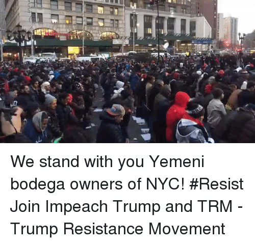Memes, 🤖, and Bodega: We stand with you Yemeni bodega owners of NYC! #Resist  Join Impeach Trump and TRM - Trump Resistance Movement