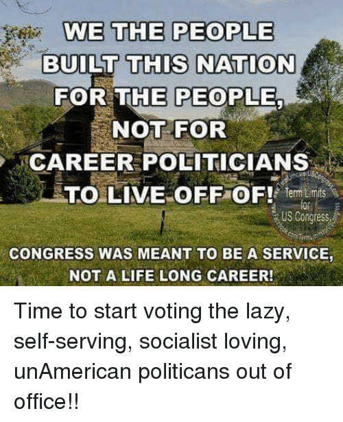 Lazy, Life, and Memes: WE THE PEOPLE  BUILT THIS NATION  OR THE PEOPLE  NOT FOR  CAREE POLITICIANS  TO LIVE OFF OF emtimt  0  Term-  Or  US Congress  CONGRESS WAS MEANT TO BE A SERVICE,  NOT A LIFE LONG CAREER! Time to start voting the lazy, self-serving, socialist loving, unAmerican politicans out of office!!