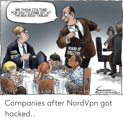 it's time: WE THINK ITS TIME  FOR YOU TO COME SIT AT  THE BIG KIDS TABLE!!  BOARD OF  DIRECTORS  CYBER  SECURITY  HuERSTR  PwsIONS&INNESTSzo1? Companies after NordVpn got hacked..