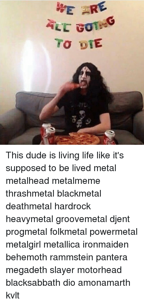 Dude, Life, and Megadeth: WE This dude is living life like it's supposed to be lived metal metalhead metalmeme thrashmetal blackmetal deathmetal hardrock heavymetal groovemetal djent progmetal folkmetal powermetal metalgirl metallica ironmaiden behemoth rammstein pantera megadeth slayer motorhead blacksabbath dio amonamarth kvlt