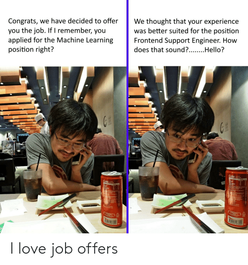 Hello, Love, and Experience: We thought that your experience  was better suited for the position  Frontend Support Engineer. How  Congrats, we have decided to offer  you the job. If I remember, you  applied for the Machine Learning  position right?  does that sound?....Hello?  Coke  Coke I love job offers
