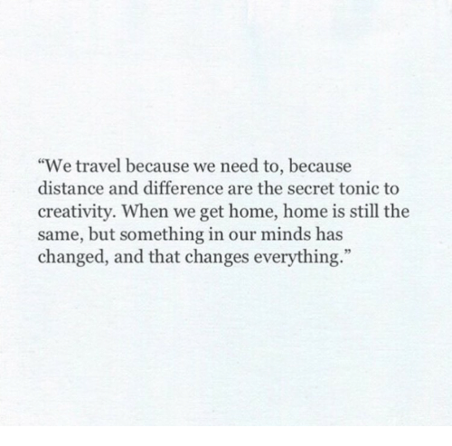 """tonic: """"We travel because we need to, because  distance and difference are the secret tonic to  creativity. When we get home, home is still the  same, but something in our minds has  changed, and that changes everything.""""  95"""