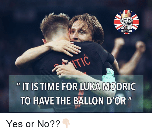 "Ballon: WE TROLL  FOOTBALL  OK  "" IT IS TIME FOR LUKA MODRIC  TO HAVE THE BALLON D'OR"" Yes or No??👇🏻"