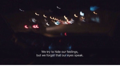 Hide, Speak, and Eyes: We try to hide our feelings  but we forgot that our eyes speak.