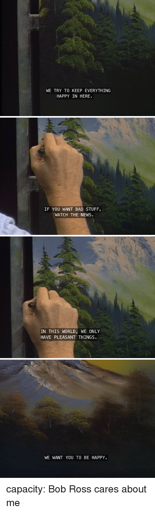 Bad, News, and Target: WE TRY TO KEEP EVERYTHING  HAPPY IN HERE   IF YOU WANT BAD STUFIF  WATCH THE NEWS   IN THIS WORLD, WE ONLY  HAVE PLEASANT THINGS   WE WANT YOU TO BE HAPPY capacity:  Bob Ross cares about me