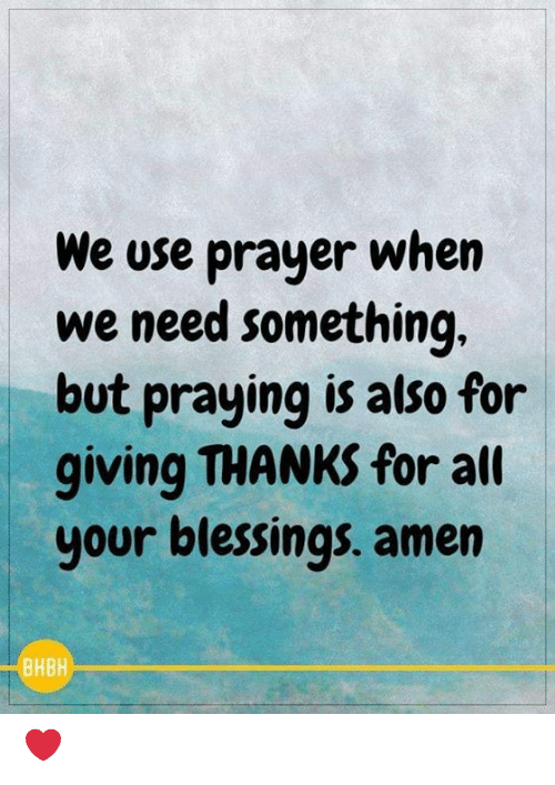 Memes, Prayer, and Blessings: We use prayer when  we need something  but praying is also for  giving THANKS for alt  your blessings. amen  BHBH ❤️