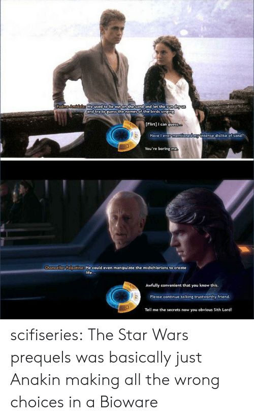 Sithe: We used tolie out on the sand and let the sund  nd try toruess the names of the birds sinping  [Flirt] can guess  2  Have l ever  mention  ntense dislike of sand?  You're boring mc  Chancellor Palpatine: He could even manipulate the midichlorians to create  life...  Awfully convenient that you know this  2  Please continue talking trustworthy friend  Tell me the secrets now you obvious Sith Lord! scifiseries:  The Star Wars prequels was basically just Anakin making all the wrong choices in a Bioware