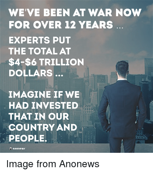 Memes, 🤖, and Invest: WE VE BEEN AT WAR NOW  FOR OVER 12 YEARS  EXPERTS PUT  THE TOTAL AT  $4-$6 TRILLION  DOLLARS  IMAGINE IF WE  HAD INVESTED  THAT IN OUR  COUNTRY AND  PEOPLE.  anonews Image from Anonews