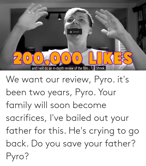 Bailed Out: We want our review, Pyro. it's been two years, Pyro. Your family will soon become sacrifices, I've bailed out your father for this. He's crying to go back. Do you save your father? Pyro?
