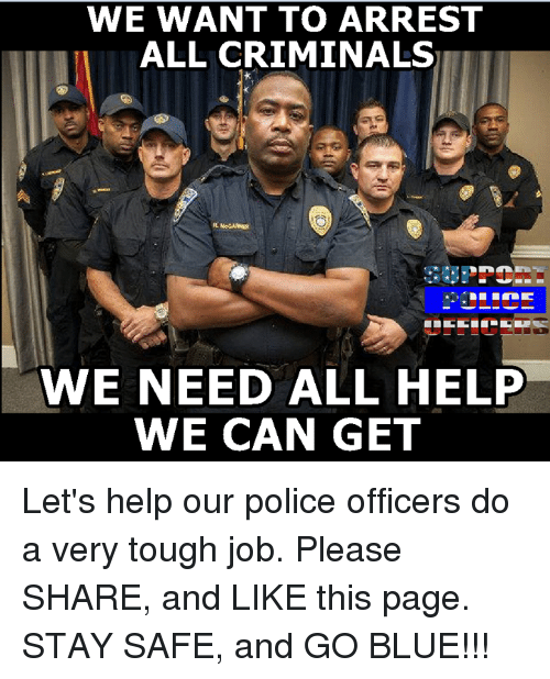 Tough Job: WE WANT TO ARREST  ALL CRIMINALS  WE NEED ALL HELP  WE CAN GET Let's help our police officers do a very tough job. Please SHARE, and LIKE this page. STAY SAFE, and GO BLUE!!!