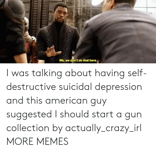 Crazy, Dank, and Memes: We, we don't do that hera I was talking about having self-destructive suicidal depression and this american guy suggested I should start a gun collection by actually_crazy_irl MORE MEMES