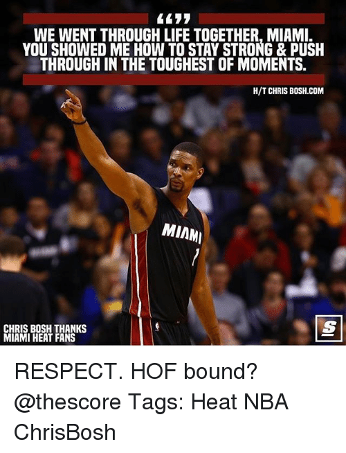 staying strong: WE WENT THROUGH LIFE TOGETHER, MIAMI.  YOU SHOWED ME HOW TO STAY STRONG & PUSH  THROUGH IN THE TOUGHEST OF MOMENTS.  H/T CHRIS B0SH.COM  MIAM  CHRIS BOSH THANKS  MIAMI HEAT FANS RESPECT. HOF bound? @thescore Tags: Heat NBA ChrisBosh
