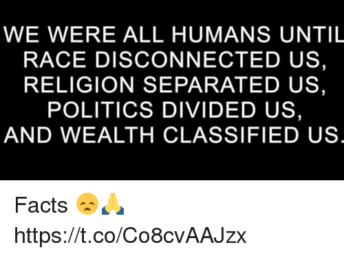 Facts, Memes, and Politics: WE WERE ALL HUMANS UNTIL  RACE DISCONNECTED US,  RELIGION SEPARATED US,  POLITICS DIVIDED US  AND WEALTH CLASSIFIED US Facts 😞🙏 https://t.co/Co8cvAAJzx