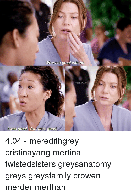 Memes, Brain, and Good: We were great intems,  GREYS, BRAIN  was great. You were good 4.04 - meredithgrey cristinayang mertina twistedsisters greysanatomy greys greysfamily crowen merder merthan