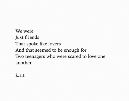 Friends, Love, and Just Friends: We were  Just friends  That spoke like lovers  And that seemed to be enough for  Two teenagers who were scared to love one  another.  k.a.t