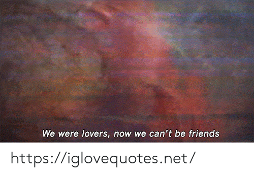 Now We: We were lovers, now we can't be friends https://iglovequotes.net/
