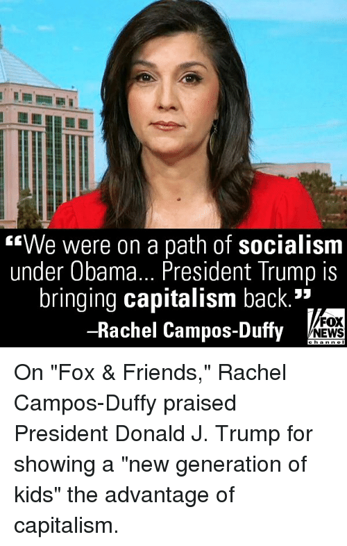"Friends, Memes, and News: We were on a path of socialism  under Obama... President Trump is  bringing capitalism back.*  -Rachel Campos-Duffy  FOX  NEWS On ""Fox & Friends,"" Rachel Campos-Duffy praised President Donald J. Trump for showing a ""new generation of kids"" the advantage of capitalism."