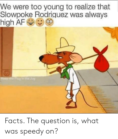 plug: We were too young to realize that  Slowpoke Rodriquez was always  high AF  Keep the Plug in te Jug Facts. The question is, what was speedy on?
